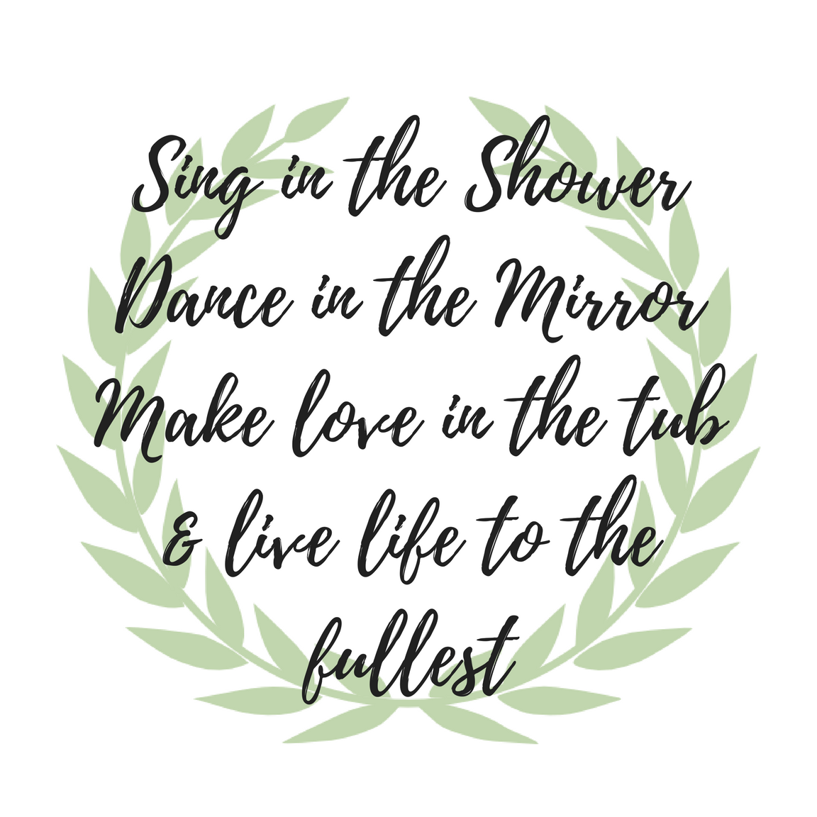 Sing in the ShowerDance in the MirrorMake love in the tub& live life to the fullest printable